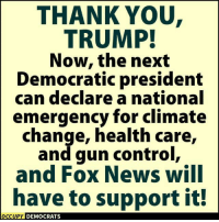 Occupy Democrats yes.: THANK YOU  TRUMP!  Now, the next  Democratic president  can declare a national  emergency for climate  change, health care,  and gun control,  and FOX News WIlI  have to support it!  OCCUPY DEMOCRATS  OCcupy Occupy Democrats yes.