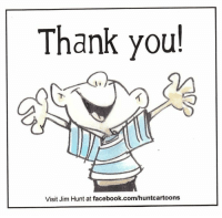Dank, Hunting, and Appreciate: Thank you!  Visit Jim Hunt at facebook.com/huntcartoons Thank you to everyone who posted such thoughtful birthday greetings to me yesterday. I received over 3,400 messages! That's a whole lot of love. There were so many caring sentiments and I am truly humbled and grateful.  With appreciation as always. Jim