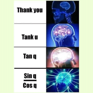Dank, Memes, and Target: Thank youu  Tank u  Tan u  Sin  Cos q Im glad I paid attention to maths. by AyushYash FOLLOW HERE 4 MORE MEMES.