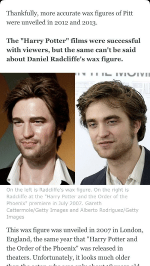 "Daniel Radcliffe, Dank, and England: Thankfully, more accurate wax figures of Pitt  were unveiled in 2012 and 2013.  The ""Harry Potter"" films were successful  with viewers, but the same can't be said  about Daniel Radcliffe's wax figure.  On the left is Radcliffe's wax figure. On the right is  Radcliffe at the ""Harry Potter and the Order of the  Phoenix"" premiere in July 2007. Gareth  Cattermole/Getty Images and Alberto Rodriguez/Getty  Images  This wax figure was unveiled in 2007 in London,  England, the same year that ""Harry Potter and  the Order of the Phoenix"" was released in  theaters. Unfortunately, it looks much older Insider's Olivia Singh mistakes Daniel Radcliffe with Robert Pattinson in article about wax figurines by TheCrazyNugget MORE MEMES"