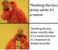 https://t.co/SuqqdvQHiy: Thanking the bus  driver while it's  a meme  Thanking the bus  driver months after  it's a meme because  it's important to  always be polite https://t.co/SuqqdvQHiy