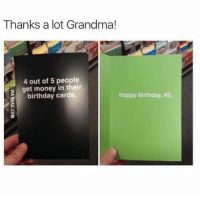 Birthday, Dank, and Get Money: Thanks a lot Grandma!  4 out of 5 people  s get money in their  birthday cards.  Happy birthday, Appreciate it