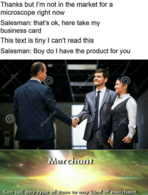 browsedankmemes:  Modern problems require modern solution via /r/memes http://bit.ly/2ImRNlN: Thanks but I'm not in the market for a  microscope right now  Salesman: that's ok, here take my  business card  This text is tiny I can't read this  Salesman: Boy do I have the product for you  dreamstime  dreamstime  Arwon  Merchant  Can sell any type of item to ny kind of merchant  dreamstime browsedankmemes:  Modern problems require modern solution via /r/memes http://bit.ly/2ImRNlN