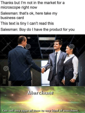 Merchant 100 via /r/memes http://bit.ly/2Xym2fn: Thanks but I'm not in the market for a  microscope right now  Salesman: that's ok, here take my  business card  This text is tiny I can't read this  Salesman: Boy do I have the product for you  dreamstime  dreamstime  dreamrtime  dreams  Merchant  Can sell any type of item tb uny kind of merchant. Merchant 100 via /r/memes http://bit.ly/2Xym2fn