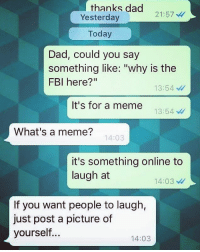 """When your dad is true savage.: thanks dad  Yesterday  21:57  Today  Dad, could you say  something like: """"why is the  FBI here?""""  13:54  It's for a meme  13:54  What's a meme?  14:03  it's something online to  laugh at  14:03  If you want people to laugh,  just post a picture of  yourself..  14:03 When your dad is true savage."""