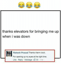 Clock, Memes, and Alarm: thanks elevators for bringing me up  when i was down  Rakesh Prasad Thanks Alarm clock.  For opening up my eyes at the right time.  Like Reply Message 1 hr