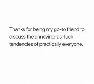 Fuck, Annoying, and Friend: Thanks for being my go-to friend to  discuss the annoying-as-fuck  tendencies of practically everyone.