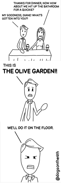 Goodness.. (OC): THANKS FOR DINNER, NOW HOw  ABOUT WE HIT UP THE BATHROOM  FOR A QUICKIE?  MY GOODNESS, DIANE! WHAT'S  GOTTEN INTO YOU?!  THIS IS  THE OLIVE GARDEN!!  WE'LL DO IT ON THE FLOOR. Goodness.. (OC)