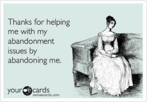 Abandonment: Thanks for helping  me with my  abandonment  issues by  abandonin  g me  our ecards  someecards.com