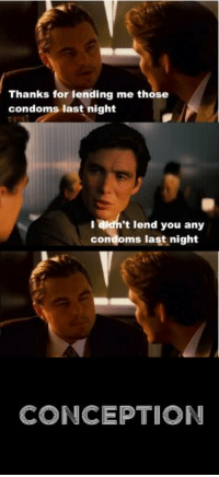 Thought this up and just had to make a meme pic of it, first post be nice pls: Thanks for lending me those  condoms last night  ajdn't lend you any  condoms last night  CONCEPTION Thought this up and just had to make a meme pic of it, first post be nice pls