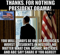 Abc, cnn.com, and Memes: THANKS, FOR NOTHING  PRESIDENT OBAMA!  @IWNRHCAMP  CONSERVARUEHUMOR HONE  AWRYFACEBOORCOM  lWNRHCAMPI  YOU WILLALWAYS BE ONE OF AMERICAS  WORST PRESIDENTS IN HISTORY NO  MATTER WHAT CNN, MSNBC, NBC CBS.  AND ABC SAY! SHARE IF YOU AGREE!!
