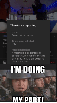 Im doing my part! via /r/memes https://ift.tt/2SHUdz5: Thanks for reporting  Issue  #80 Promotes terrorism  You  Rew 0:42  73M  Timestamp selected  Additional details  A man with blue hair forces  people to jump out of a moving  aircraft to fight to the death for  his amusement.  KIBE  I'M DOING  MY PART Im doing my part! via /r/memes https://ift.tt/2SHUdz5