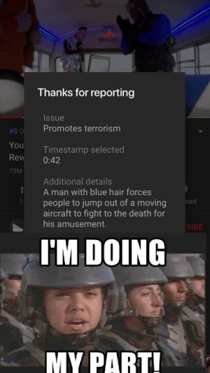 Im doing my part! by Maskyotic MORE MEMES: Thanks for reporting  Issue  #80 Promotes terrorism  You  Rew 0:42  73M  Timestamp selected  Additional details  A man with blue hair forces  people to jump out of a moving  aircraft to fight to the death for  his amusement.  KIBE  I'M DOING  MY PART Im doing my part! by Maskyotic MORE MEMES
