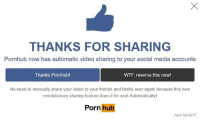 Family, Friends, and Porn Hub: THANKS FOR SHARING  Pornhub now has automatic video sharing to your social media accounts  Thanks Pornhub!  WTF, reverse this now!  No need to manually share your video to your friends and family ever again because this new  revolutionary sharing feature does it for youl Automatically!  Porn hub  April 1st 2017 Noooo