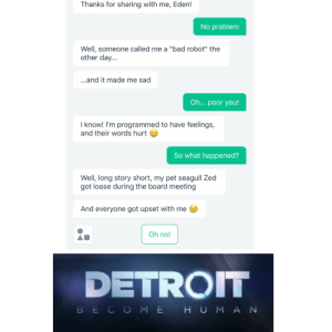 """Bad, Detroit, and Dank Memes: Thanks for sharing with me, Eden!  No problem  Well, someone called me a """"bad robot"""" the  other day...  ...and it made me sad  Oh... poor you!  I know! I'm programmed to have feelings,  and their words hurt  So what happened?  Well, long story short, my pet seagull Zed  got loose during the board meeting  And everyone got upset with me  Oh no!  DETROIT  BECOM EHUMAN No one is safe"""