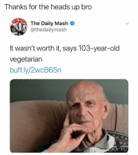 Memes, Old, and 🤖: Thanks for the heads up bro  couith  MOUT  The Daily Mash  @thedailymash  It wasn't worth it, says 103-year-old  vegetariarn  buff.ly/2wcB65n ⚠️⚠️ HEADS UP ⚠️⚠️ Do NOT follow @drgrayfang if you're easily offended!