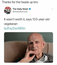 Instagram, Meme, and Memes: Thanks for the heads up bro  er a The Daily Mash  @thedailymash  It wasn't worth it, says 103-year-old  vegetarian  buff.ly/2wcB65n @pubity was voted 'best meme account on Instagram' 😂
