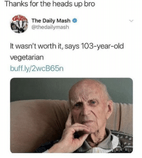 Funny, Instagram, and Meme: Thanks for the heads up bro  The Daily Mash  @thedailymash  It wasn't worth it, says 103-year-old  vegetarian  buff.ly/2wcB65n @pubity was voted 'best meme account on instagram' 😂