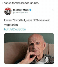 Bruh, Memes, and Old: Thanks for the heads up bro  The Daily Mash  @thedailymash  It wasn't worth it, says 103-year-old  vegetariarn  buff.ly/2wcB65n Thanks bruh.