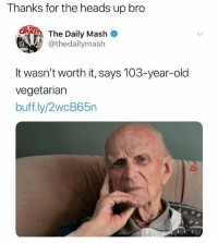 🤣Damn: Thanks for the heads up bro  The Daily Mash  @thedailymash  It wasn't worth it, says 103-year-old  vegetarian  buff ly/2wcB65n 🤣Damn