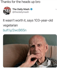 Thanks For The Heads Up: Thanks for the heads up bro  The Daily Mash  thedailymash  It wasn't worth it, says 103-year-old  vegetariarn  buff.ly/2wcB65n
