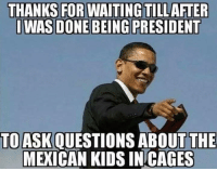 Memes, Kids, and Mexican: THANKS FOR WAITING TILLAFTER  WAS DONE BEING PRESIDENT  TO ASK QUESTIONS ABOUT THE  MEXICAN KIDS IN CAGES (GC)