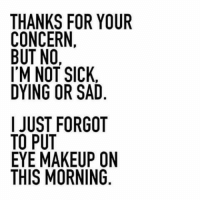 concern: THANKS FOR YOUR  CONCERN.  BUT NO  I'M NOT SICK  DYING OR SAD  I JUST FORGOT  TO PUT  EYE MAKEUP ON  THIS MORNING