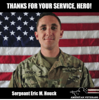 Memes, Soldiers, and Army: THANKS FOR YOUR SERVICE HERO!  HOUCK  Sergeant Eric M. Houck  AMERICAN VETERANS The Pentagon released the names of the three U.S. soldiers killed in an attack by an Afghan army soldier over the weekend. The U.S. soldiers were identified as: - Sergeant Eric M. Houck, 25, of Baltimore, Maryland - Sergeant William M. Bays, 29, of Barstow, North Carolina - Corporal Dillon C. Baldridge, 22, of Youngsville, North Carolina The soldiers were shot Saturday in Peka Valley, Nangarhar Province, Afghanistan. The Taliban claimed responsibility for the act. Rest in peace, heroes!