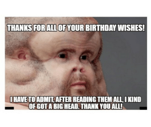Thank You for the Birthday Wishes Memes | WishesGreeting: THANKS FORALL OF YOUR BIRTHDAY WISHES!  HAVE TO ADMIT AFTER READING THEM ALL, I KIND  OF GOT A BIG HEAD. THANK YOU ALL! Thank You for the Birthday Wishes Memes | WishesGreeting