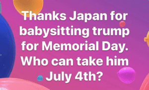 july 4th: Thanks Japan for  babysitting trump  for Memorial Day.  Who can take him  July 4th?