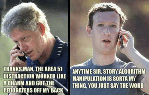 True, Good, and Word: THANKS MAN, THE AREA 51  DISTRACTION WORKED LIKE  ACHARM AND GOT THE  PEDOGATERS OFF MY BACK  ANYTIME SIR, STORY ALGORITHM  MANIPULATION IS SORTA MY  THING, YOU JUST SAY THE WORD I knew it was too good to be true