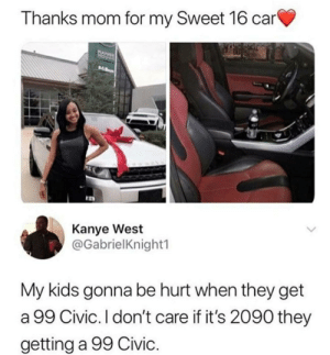 Dank, Kanye, and Memes: Thanks mom for my Sweet 16 car  Kanye West  @GabrielKnight1  My kids gonna be hurt when they get  a 99 Civic. I don't care if it's 2090 they  getting a 99 Civic. 99 civics in the house by DVNK09 MORE MEMES