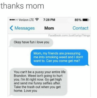 😂😂😂 - - - - funnyshit funmemes100 instadaily instaday daily posts fun nochill girl savage girls boys men women lol lolz follow followme follow for more funny content 💯 @funmemes100: thanks mom  oo Verizon LTE  7:28 PM  85%  Messages Mom  Contact  FaceBook.com/JustCurlyy Things  Okay have fun i love you  Mom, my friends are pressuring  me into smoking weed and I don't  want to. Can you come get me?  You can't be a pussy your entire life  Brandon. Weed isn't going to hurt  you. I'm lit right now. Go get high  and send me funny selfies after.  Take the trash out when you get  home. Love you 😂😂😂 - - - - funnyshit funmemes100 instadaily instaday daily posts fun nochill girl savage girls boys men women lol lolz follow followme follow for more funny content 💯 @funmemes100