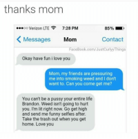 😂😂😂❤️: thanks mom  ...oo Verizon LTE  7:28 PM  K Messages  Mom  Contact  FaceBook.com/JustCurlyyThings  Okay have fun i love you  Mom, my friends are pressuring  me into smoking weed and I don't  want to. Can you come get me?  You can't be a pussy your entire life  Brandon. Weed isn't going to hurt  you. I'm lit right now. Go get high  and send me funny selfies after.  Take the trash out when you get  home. Love you 😂😂😂❤️
