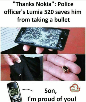 "Police, Proud, and Nokia: ""Thanks Nokia"": Police  officer's Lumia 520 saves him  from taking a bullet  Son,  I'm proud of you!  NOKIA Proud Moment"