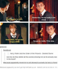 ~Weaslette: Thanks Ron, I'm not really in the  east is about to start.  mood.  Know what, I'm not that  You go on, really, I'll be okay.  hungry either.  ra  endtyre  Harry Potter and the Order of the Phoenix Deleted Scene  but why do they delete all the scenes showing ron as he actually was  in the book?  #because apparently movieron is not allowed to actually be harry's friend  #because apparently we don't get high def beat up ron #which i am so sa into rn ~Weaslette