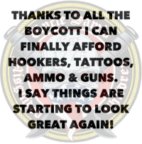 Guns, Memes, and Tattoos: THANKS TO ALL THE  BOYCOTTI CAN  FINALLY AFFORD  HOOKERS, TATTOOS  AMMO & GUNS.  SAY THINGS ARE  STARTING TO LOOK  GREATAGAIN Finally
