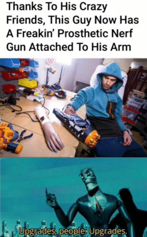 : Thanks To His Crazy  Friends, This Guy Now Has  A Freakin' Prosthetic Nerf  Gun Attached To His Arm  Upgrades, people: Upgrades.