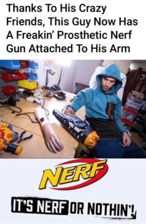 *insert minigun joke here*: Thanks To His Crazy  Friends, This Guy Now Has  A Freakin' Prosthetic Nerf  Gun Attached To His Arm  NERF  IT'S NERF OR NOTHIN! *insert minigun joke here*