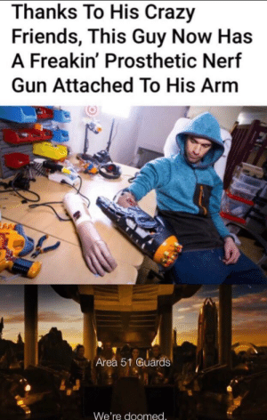 DON'T LET THE FLAME DIE OUT!!!!: Thanks To His Crazy  Friends, This Guy Now Has  A Freakin' Prosthetic Nerf  Gun Attached To His Arm  Area 51 Guards  We're doomed. DON'T LET THE FLAME DIE OUT!!!!