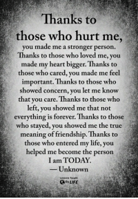 Life, Memes, and True: Thanks to  those who hurt me,  you made me a stronger person.  Thanks to those who loved me, you  made my heart bigger. Thanks to  those who cared, you made me feel  important. Thanks to those who  showed concern, you let me know  that you care. Thanks to those who  left, you showed me that not  everything is forever. Thanks to those  who stayed, you showed me the true  meaning of friendship. Thanks to  those who entered my life, you  helped me become the person  I am TODAY.  Unknown  Lessons Taught  By LIFE <3