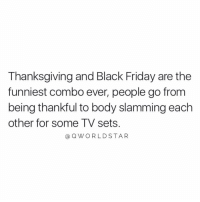 "Black Friday, Friday, and Thanksgiving: Thanksgiving and Black Friday are the  funniest combo ever, people go from  being thankful to body slamming each  other for some TV sets  aQWORLDSTAR ""Do better..."" 😩 @QWorldstar https://t.co/mhKx1EfKNT"