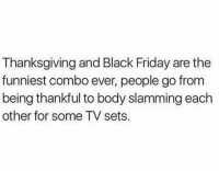 Black Friday, Friday, and Thanksgiving: Thanksgiving and Black Friday are the  funniest combo ever, people go from  being thankful to body slamming each  other for some TV sets. Who's ready?! 😈😂 https://t.co/icEFyagD8x