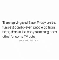 "Black Friday, Friday, and Thanksgiving: Thanksgiving and Black Friday are the  funniest combo ever, people go from  being thankful to body slamming each  other for some TV sets  aQWORLDSTAR ""Do better..."" 😩 @QWorldstar #PositiveVibes #HappyThanksgiving https://t.co/QIFSgDOVUD"
