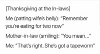 """Memes, Thanksgiving, and Http: [Thanksgiving at the In-laws]  Me (patting wife's belly): """"Remember  you're eating for two now""""  Mother-in-law (smiling): """"You mean...""""  Me: """"That's right. She's got a tapeworm"""" <p>Thats right! via /r/memes <a href=""""http://ift.tt/2HJdfjB"""">http://ift.tt/2HJdfjB</a></p>"""