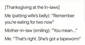 """Thats right! by cheeki_hamiltrash FOLLOW 4 MORE MEMES.: [Thanksgiving at the In-laws]  Me (patting wife's belly): """"Remember  you're eating for two now""""  Mother-in-law (smiling): """"You mean..""""  Me: """"That's right. She's got a tapeworm"""" Thats right! by cheeki_hamiltrash FOLLOW 4 MORE MEMES."""
