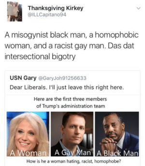 Thanksgiving, Black, and Racist: Thanksgiving Kirkey  @ILLCapitano94  A misogynist black man, a homophobic  woman, and a racist gay man. Das dat  intersectional bigotry  USN Gary @GaryJoh91256633  Dear Liberals. I'll just leave this right here.  Here are the first three members  of Trump's administration team  A Woman A Gay Man A Black Man  How is he a woman hating, racist, homophobe? Theres only salt in this cabinet