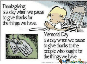 Have A Good Memorial Day Weekend Everyone by recyclebin - Meme Center: Thanksgiving  s a clay when we pause  togive thanks for .  the things we have.  Memorial Day  s a clay when we pause  to give thanks to the  people who fought for  the things we have.  emeGenter  memecenter.conm Have A Good Memorial Day Weekend Everyone by recyclebin - Meme Center