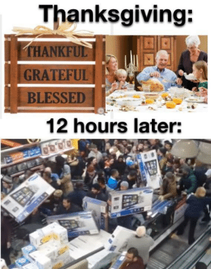 Same Shit Different Year: Thanksgiving:  THANKFUL  GRATEFUL  BLESSED  12 hours later: Same Shit Different Year