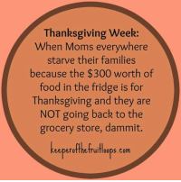 Memes, 300, and 🤖: Thanksgiving Week:  When Moms everywhere  starve their families  because the $300 worth of  food in the fridge is for  Thanksgiving and they are  NOT going back to the  grocery store, dammit.  eeper otthetruitloops com